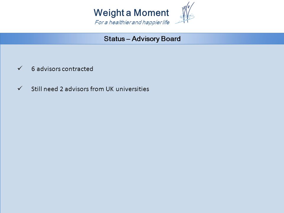 Weight a Moment For a healthier and happier life Status – Advisory Board 6 advisors contracted Still need 2 advisors from UK universities 6 advisors contracted Still need 2 advisors from UK universities