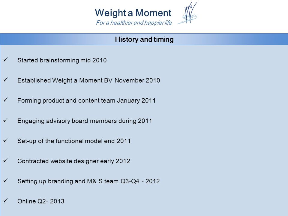 Weight a Moment For a healthier and happier life History and timing Started brainstorming mid 2010 Established Weight a Moment BV November 2010 Forming product and content team January 2011 Engaging advisory board members during 2011 Set-up of the functional model end 2011 Contracted website designer early 2012 Setting up branding and M& S team Q3-Q4 - 2012 Online Q2- 2013 Started brainstorming mid 2010 Established Weight a Moment BV November 2010 Forming product and content team January 2011 Engaging advisory board members during 2011 Set-up of the functional model end 2011 Contracted website designer early 2012 Setting up branding and M& S team Q3-Q4 - 2012 Online Q2- 2013
