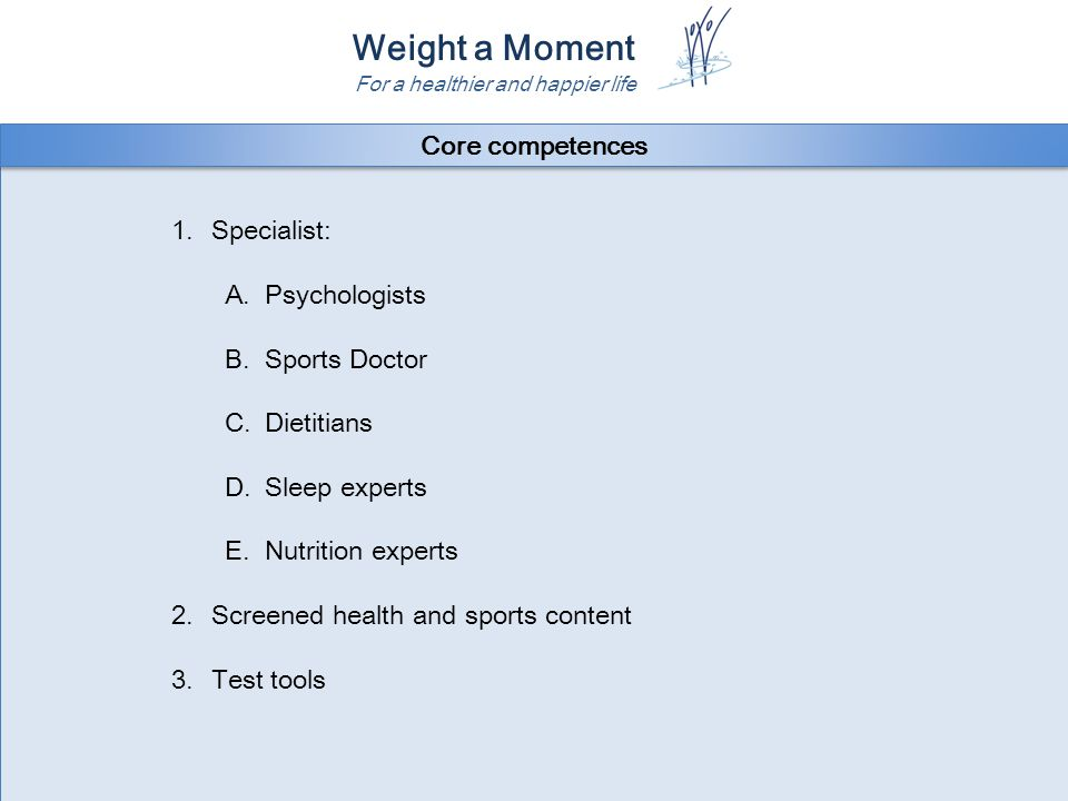 Weight a Moment For a healthier and happier life 1.Specialist: A.Psychologists B.Sports Doctor C.Dietitians D.Sleep experts E.Nutrition experts 2.Screened health and sports content 3.Test tools 1.Specialist: A.Psychologists B.Sports Doctor C.Dietitians D.Sleep experts E.Nutrition experts 2.Screened health and sports content 3.Test tools Core competences