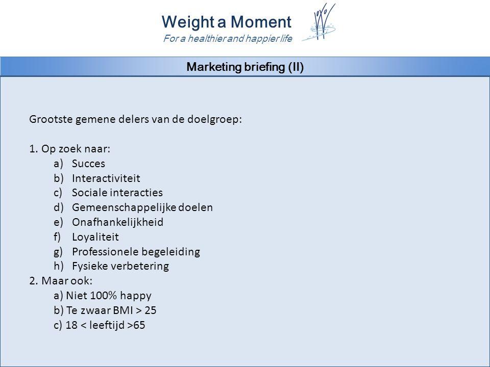 Weight a Moment For a healthier and happier life Marketing briefing (II) Grootste gemene delers van de doelgroep: 1. Op zoek naar: a)Succes b)Interact