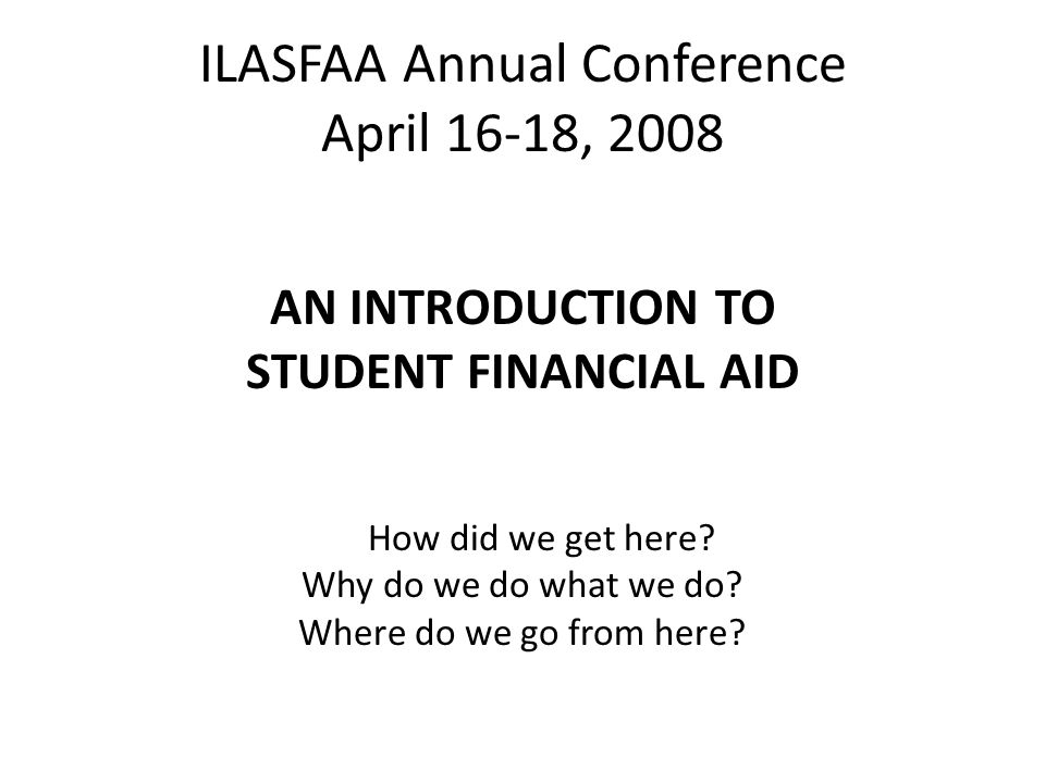 ILASFAA Annual Conference April 16-18, 2008 AN INTRODUCTION TO STUDENT FINANCIAL AID How did we get here.