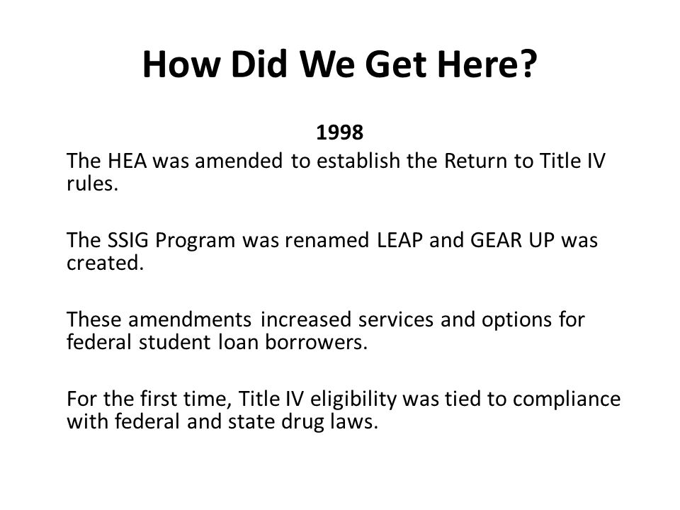 How Did We Get Here. 1998 The HEA was amended to establish the Return to Title IV rules.