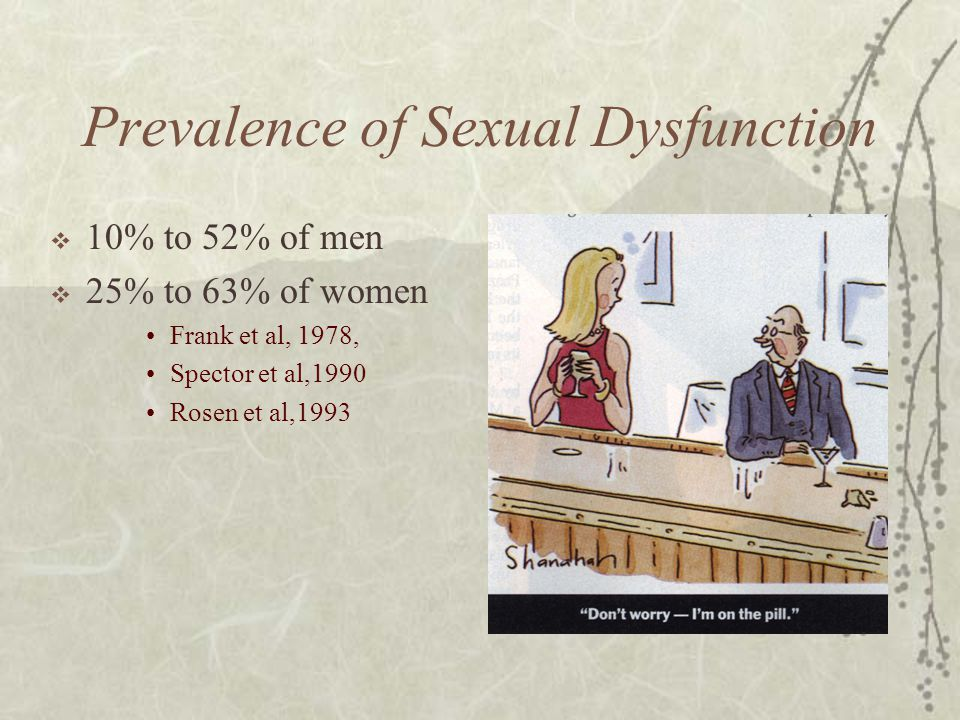 Prevalence of Sexual Dysfunction  10% to 52% of men  25% to 63% of women Frank et al, 1978, Spector et al,1990 Rosen et al,1993