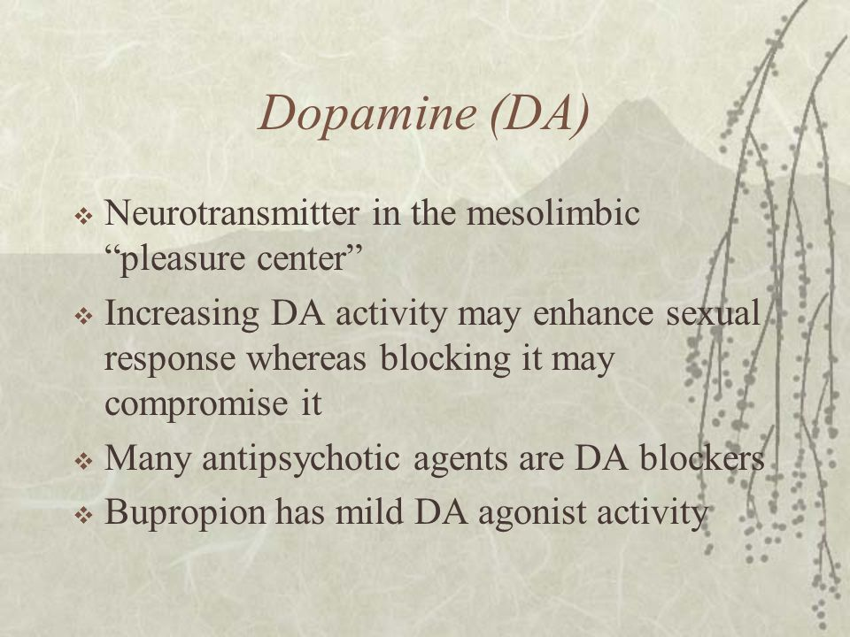 "Dopamine (DA)  Neurotransmitter in the mesolimbic ""pleasure center""  Increasing DA activity may enhance sexual response whereas blocking it may comp"