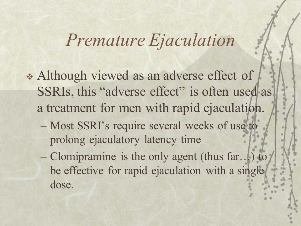 "Premature Ejaculation  Although viewed as an adverse effect of SSRIs, this ""adverse effect"" is often used as a treatment for men with rapid ejaculati"