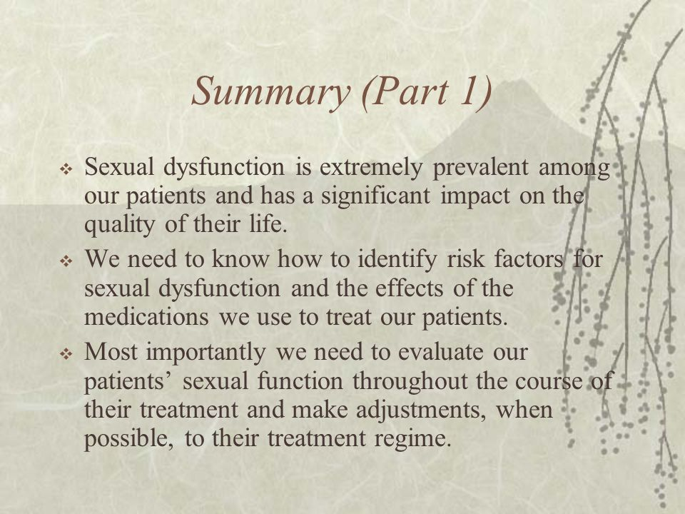 Summary (Part 1)  Sexual dysfunction is extremely prevalent among our patients and has a significant impact on the quality of their life.  We need t
