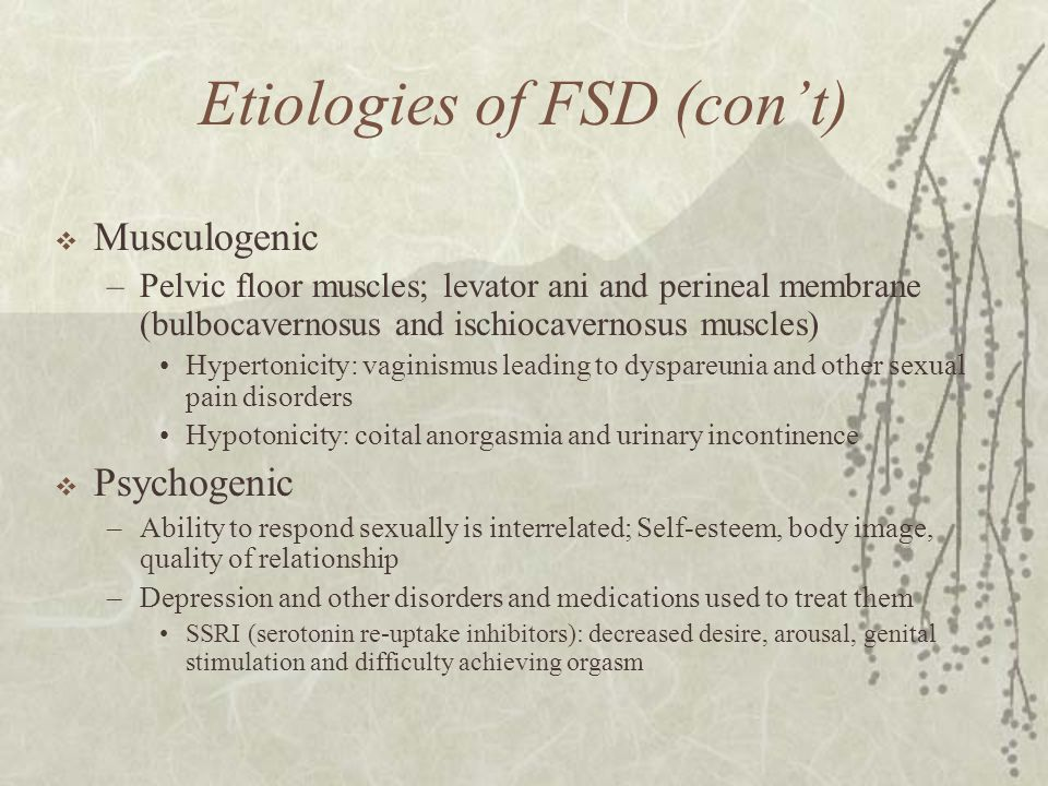 Etiologies of FSD (con't)  Musculogenic –Pelvic floor muscles; levator ani and perineal membrane (bulbocavernosus and ischiocavernosus muscles) Hyper