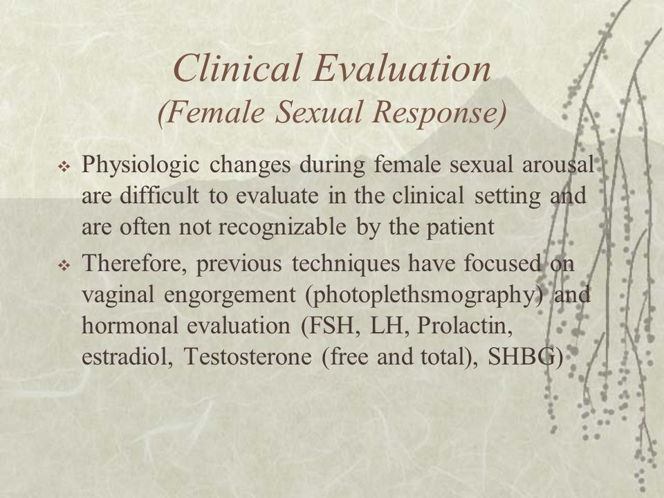 Clinical Evaluation (Female Sexual Response)  Physiologic changes during female sexual arousal are difficult to evaluate in the clinical setting and