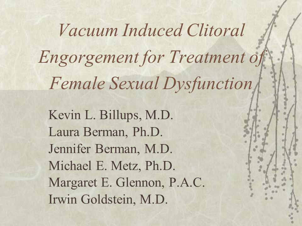 Vacuum Induced Clitoral Engorgement for Treatment of Female Sexual Dysfunction Kevin L. Billups, M.D. Laura Berman, Ph.D. Jennifer Berman, M.D. Michae