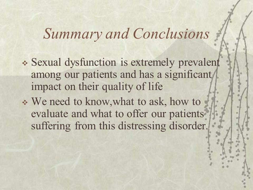 Summary and Conclusions  Sexual dysfunction is extremely prevalent among our patients and has a significant impact on their quality of life  We need