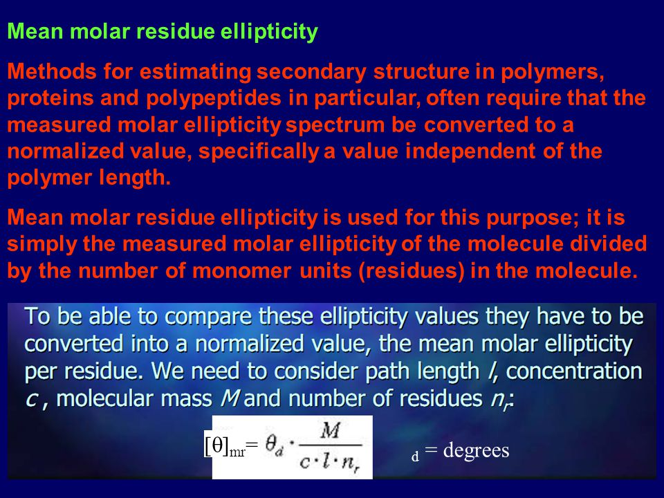Mean molar residue ellipticity Methods for estimating secondary structure in polymers, proteins and polypeptides in particular, often require that the measured molar ellipticity spectrum be converted to a normalized value, specifically a value independent of the polymer length.