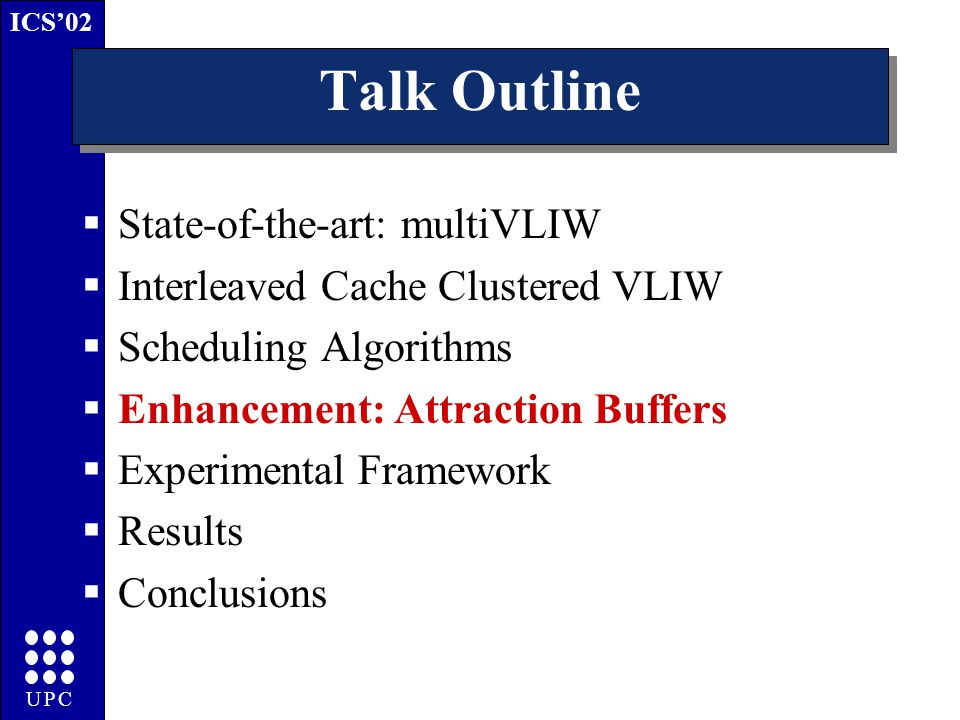ICS'02 UPC Talk Outline  State-of-the-art: multiVLIW  Interleaved Cache Clustered VLIW  Scheduling Algorithms  Enhancement: Attraction Buffers  Experimental Framework  Results  Conclusions