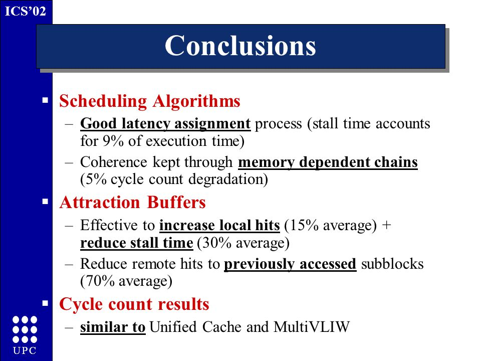 ICS'02 UPC Conclusions  Scheduling Algorithms –Good latency assignment process (stall time accounts for 9% of execution time) –Coherence kept through memory dependent chains (5% cycle count degradation)  Attraction Buffers –Effective to increase local hits (15% average) + reduce stall time (30% average) –Reduce remote hits to previously accessed subblocks (70% average)  Cycle count results –similar to Unified Cache and MultiVLIW