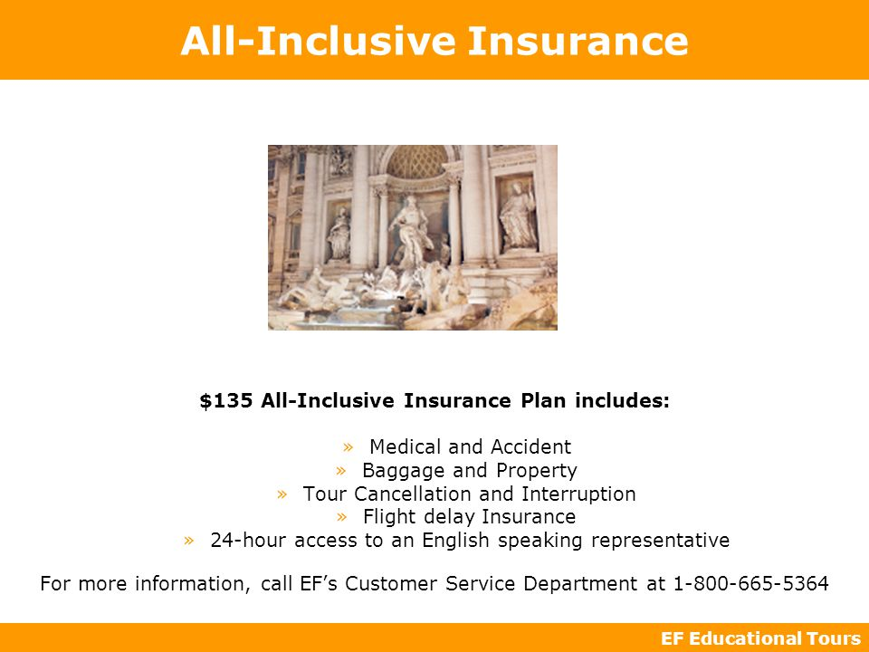 EF Educational Tours All-Inclusive Insurance $135 All-Inclusive Insurance Plan includes: »Medical and Accident »Baggage and Property »Tour Cancellation and Interruption »Flight delay Insurance »24-hour access to an English speaking representative For more information, call EF's Customer Service Department at