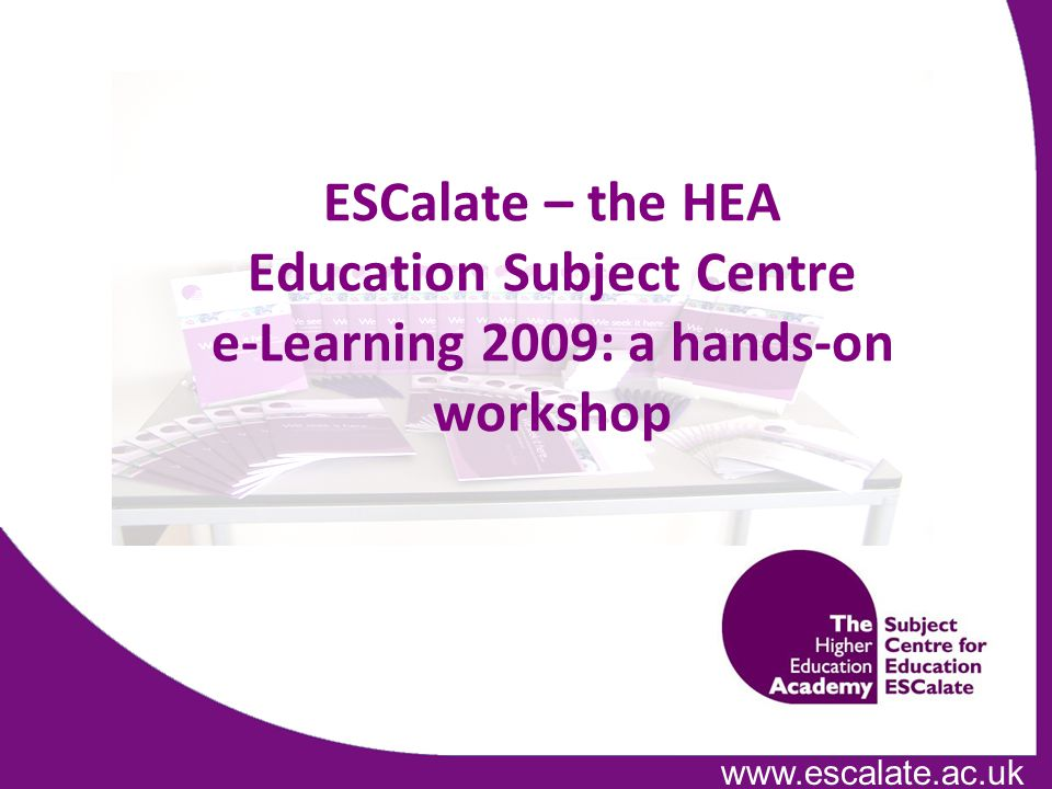 www.escalate.ac.uk ESCalate – the HEA Education Subject Centre e-Learning 2009: a hands-on workshop