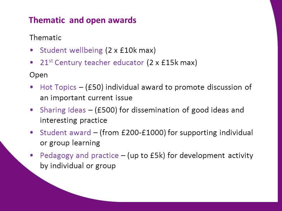 Thematic and open awards Thematic Student wellbeing (2 x £10k max) 21 st Century teacher educator (2 x £15k max) Open Hot Topics – (£50) individual aw