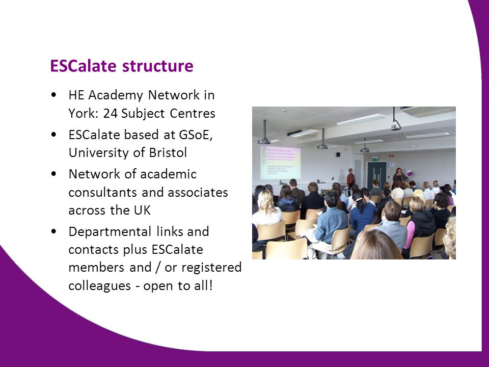 ESCalate structure HE Academy Network in York: 24 Subject Centres ESCalate based at GSoE, University of Bristol Network of academic consultants and as