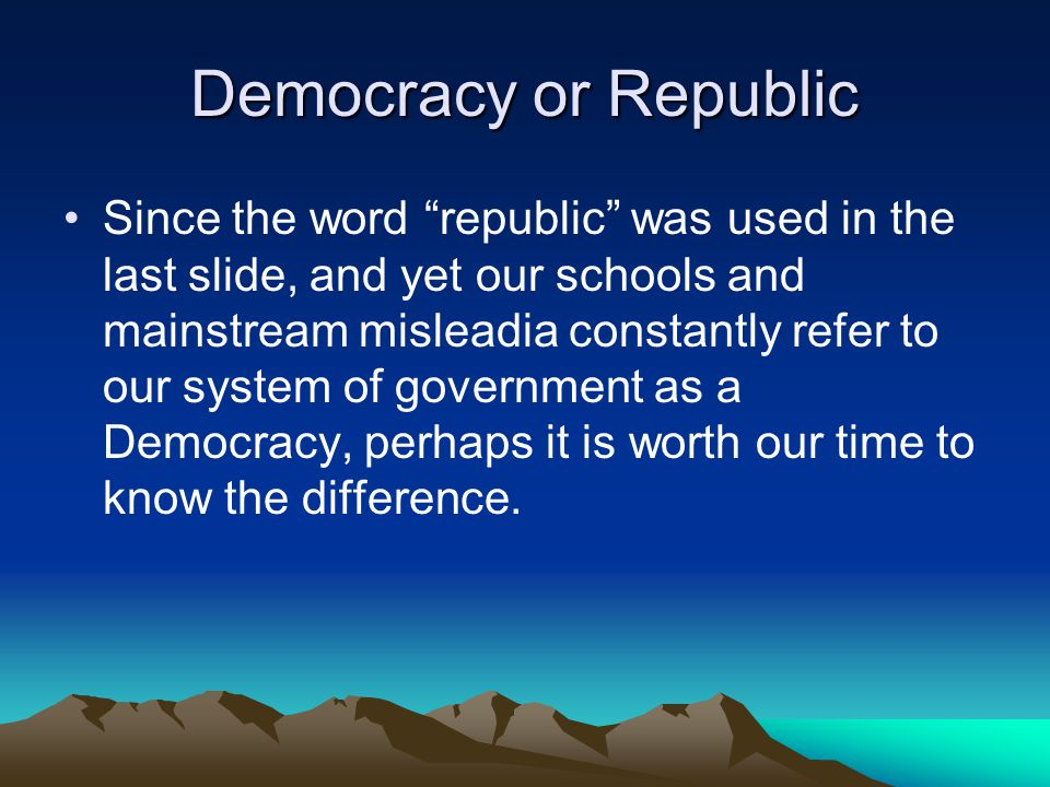 Democracy or Republic Since the word republic was used in the last slide, and yet our schools and mainstream misleadia constantly refer to our system of government as a Democracy, perhaps it is worth our time to know the difference.