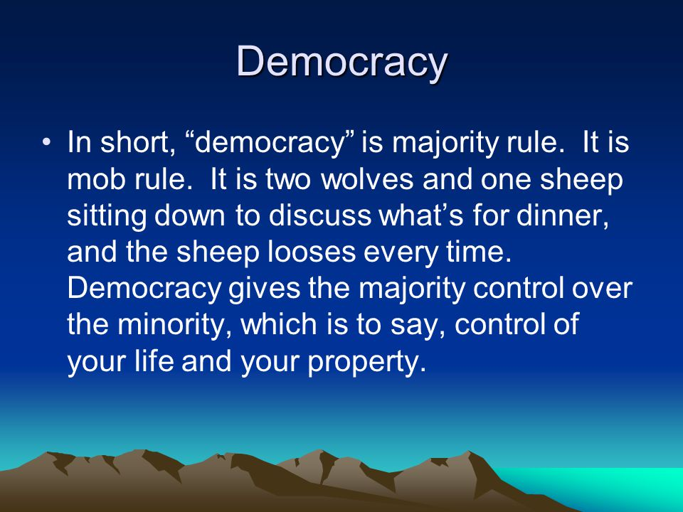 Democracy In short, democracy is majority rule. It is mob rule.