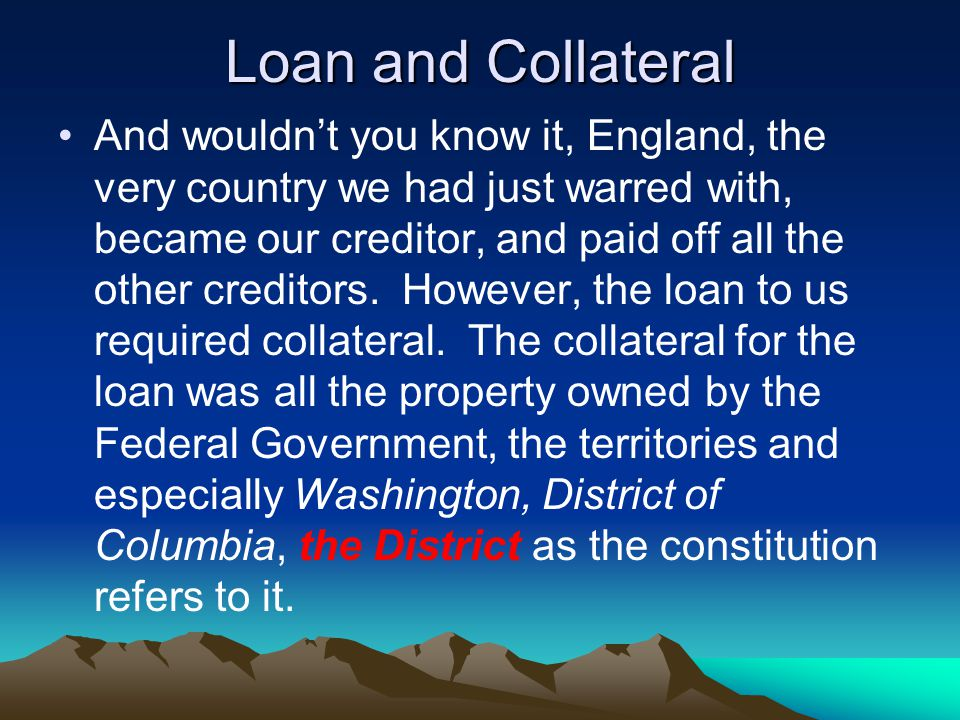 Loan and Collateral And wouldn't you know it, England, the very country we had just warred with, became our creditor, and paid off all the other creditors.