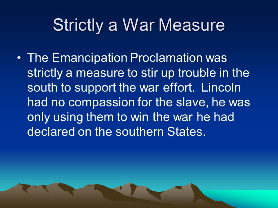 Strictly a War Measure The Emancipation Proclamation was strictly a measure to stir up trouble in the south to support the war effort.
