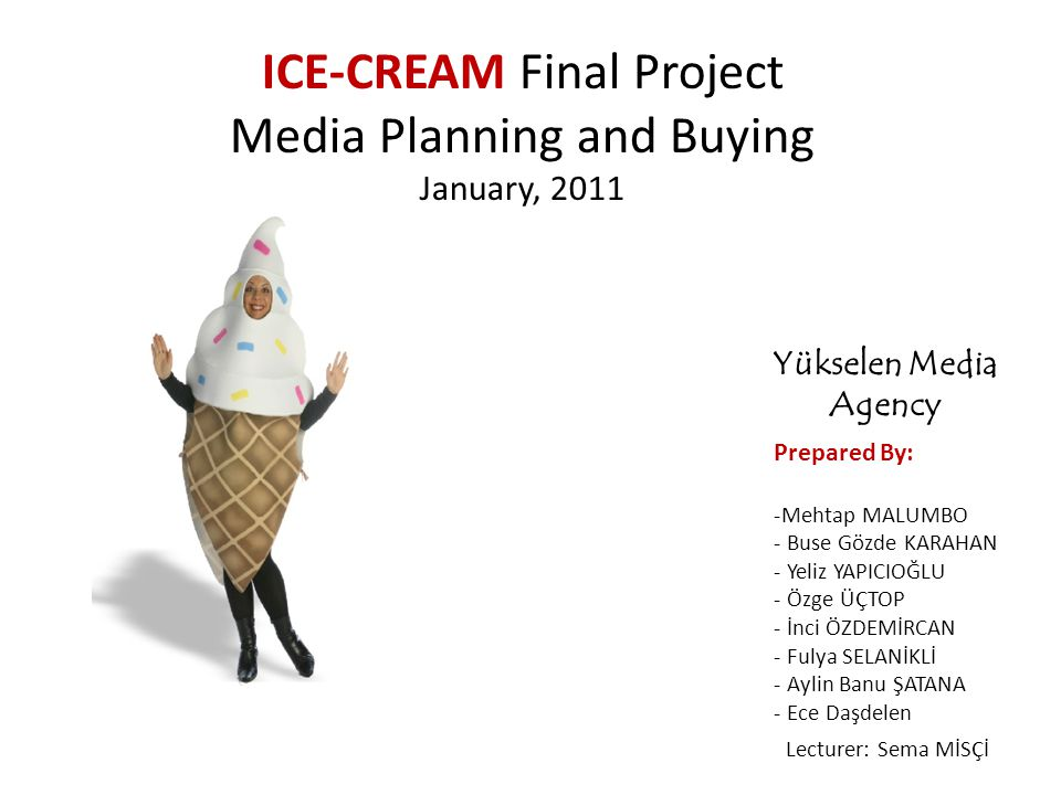 Prepared By: -Mehtap MALUMBO - Buse Gözde KARAHAN - Yeliz YAPICIOĞLU - Özge ÜÇTOP - İnci ÖZDEMİRCAN - Fulya SELANİKLİ - Aylin Banu ŞATANA - Ece Daşdelen ICE-CREAM Final Project Media Planning and Buying January, 2011 Lecturer: Sema MİSÇİ Yükselen Media Agency