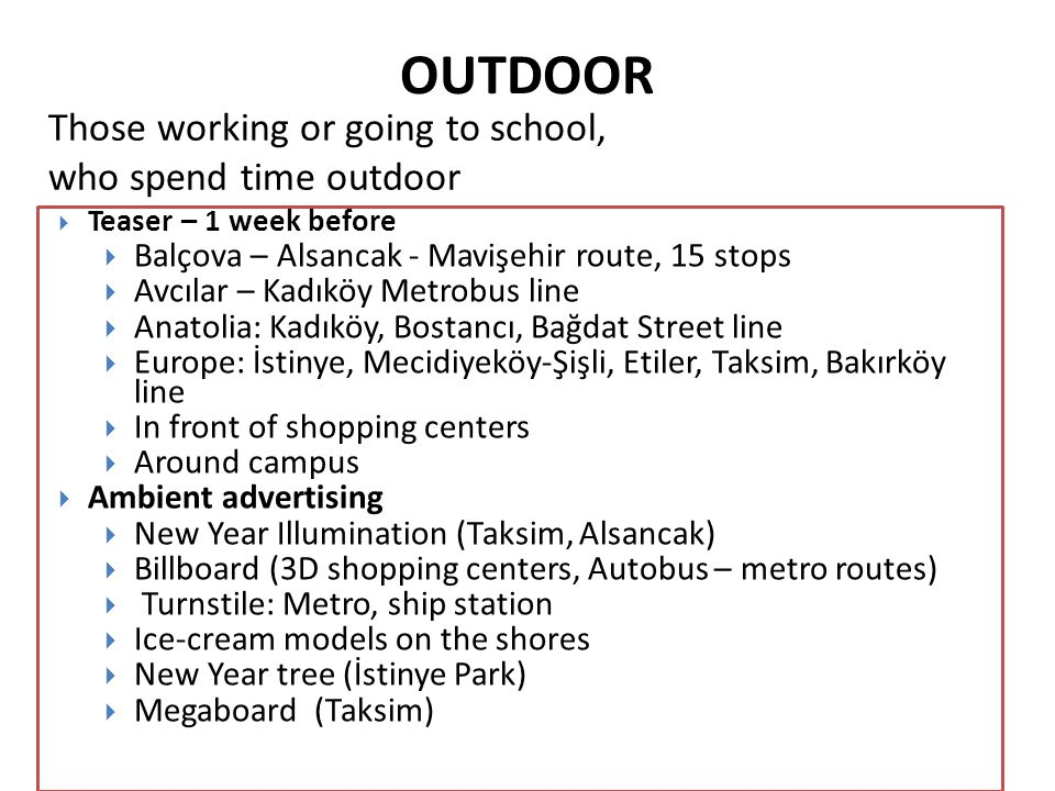 OUTDOOR  Teaser – 1 week before  Balçova – Alsancak - Mavişehir route, 15 stops  Avcılar – Kadıköy Metrobus line  Anatolia: Kadıköy, Bostancı, Bağdat Street line  Europe: İstinye, Mecidiyeköy-Şişli, Etiler, Taksim, Bakırköy line  In front of shopping centers  Around campus  Ambient advertising  New Year Illumination (Taksim, Alsancak)  Billboard (3D shopping centers, Autobus – metro routes)  Turnstile: Metro, ship station  Ice-cream models on the shores  New Year tree (İstinye Park)  Megaboard (Taksim) Those working or going to school, who spend time outdoor