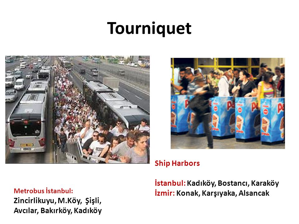 Tourniquet Ship Harbors İstanbul: Kadıköy, Bostancı, Karaköy İzmir: Konak, Karşıyaka, Alsancak Metrobus İstanbul: Zincirlikuyu, M.Köy, Şişli, Avcılar,