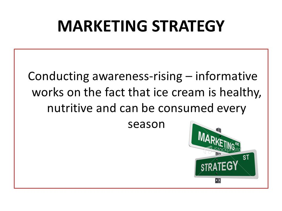 MARKETING STRATEGY Conducting awareness-rising – informative works on the fact that ice cream is healthy, nutritive and can be consumed every season