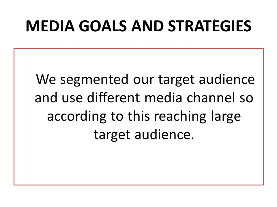 MEDIA STRATEGY Identifying target group Accessing to large target group Segmenting large masses Accessing to right person at right time and in right place Defining media targets Determining in which media and in what way we will be included Preparing media planning
