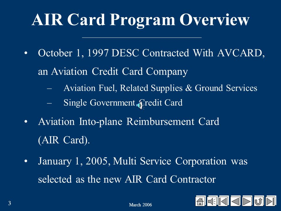 March 2006 3 AIR Card Program Overview October 1, 1997 DESC Contracted With AVCARD, an Aviation Credit Card Company –Aviation Fuel, Related Supplies & Ground Services –Single Government Credit Card Aviation Into-plane Reimbursement Card (AIR Card).
