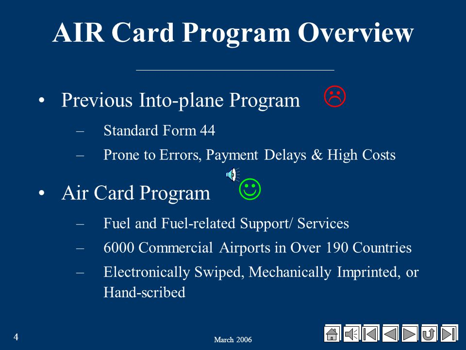 March 2006 4 AIR Card Program Overview Previous Into-plane Program  –Standard Form 44 –Prone to Errors, Payment Delays & High Costs Air Card Program –Fuel and Fuel-related Support/ Services –6000 Commercial Airports in Over 190 Countries –Electronically Swiped, Mechanically Imprinted, or Hand-scribed