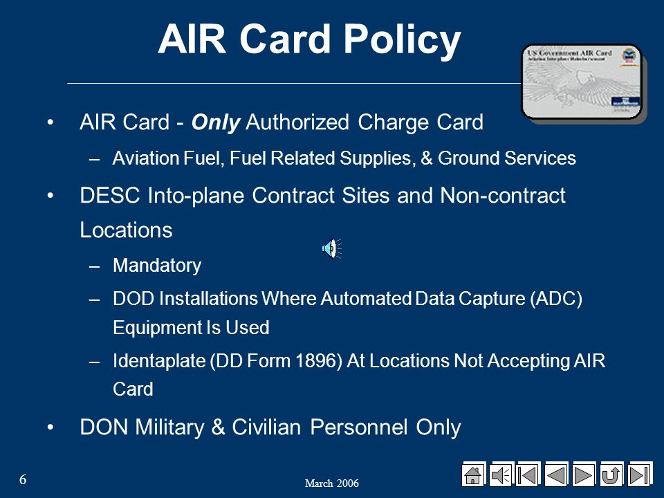 6 AIR Card Policy AIR Card - Only Authorized Charge Card – Aviation Fuel, Fuel Related Supplies, & Ground Services DESC Into-plane Contract Sites and Non-contract Locations – Mandatory – DOD Installations Where Automated Data Capture (ADC) Equipment Is Used – Identaplate (DD Form 1896) At Locations Not Accepting AIR Card DON Military & Civilian Personnel Only