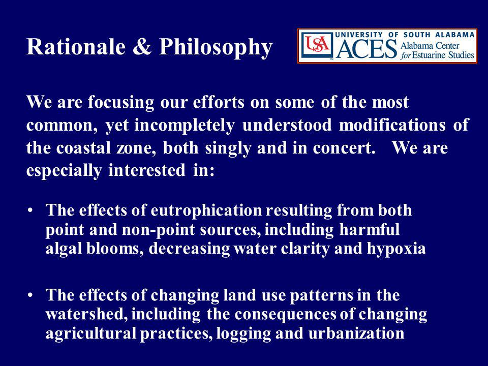 Rationale & Philosophy continued The effects of changing land use patterns in the watershed, including the consequences of changing agricultural practices, logging and urbanization The direct and indirect effects of harvesting finfish and shellfish, including physical alterations of the substrate as well as cascading trophic effects The social and economic impacts of continued human- induced modifications of coastal environments