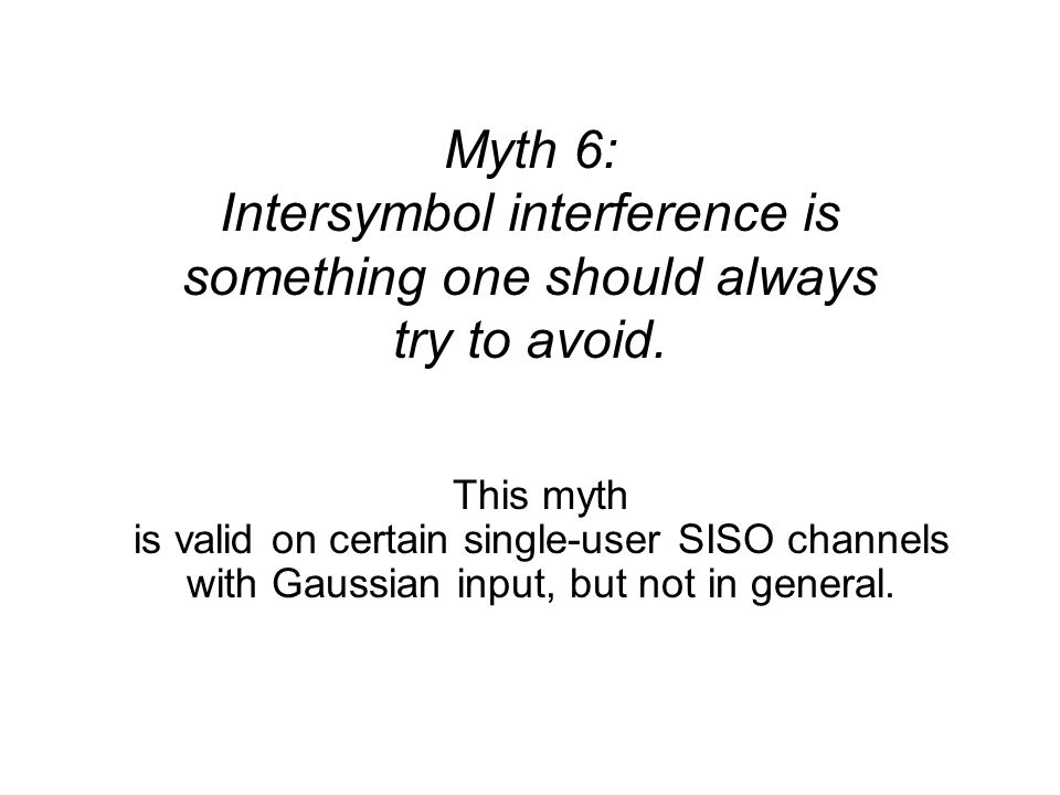 Myth 6: Intersymbol interference is something one should always try to avoid. This myth is valid on certain single-user SISO channels with Gaussian in