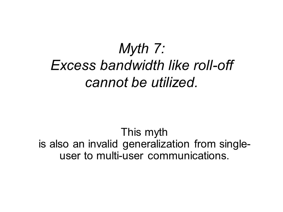 Myth 7: Excess bandwidth like roll-off cannot be utilized. This myth is also an invalid generalization from single- user to multi-user communications.