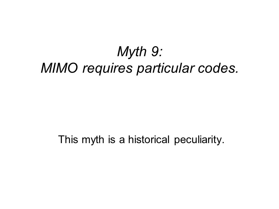 Myth 9: MIMO requires particular codes. This myth is a historical peculiarity.