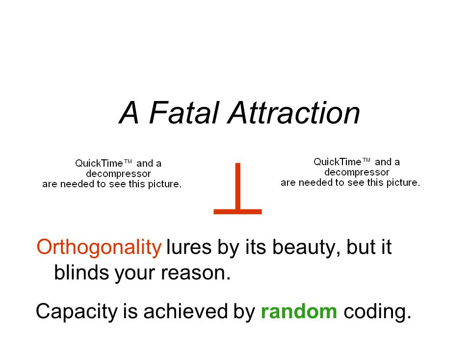A Fatal Attraction Orthogonality lures by its beauty, but it blinds your reason.  Capacity is achieved by random coding.