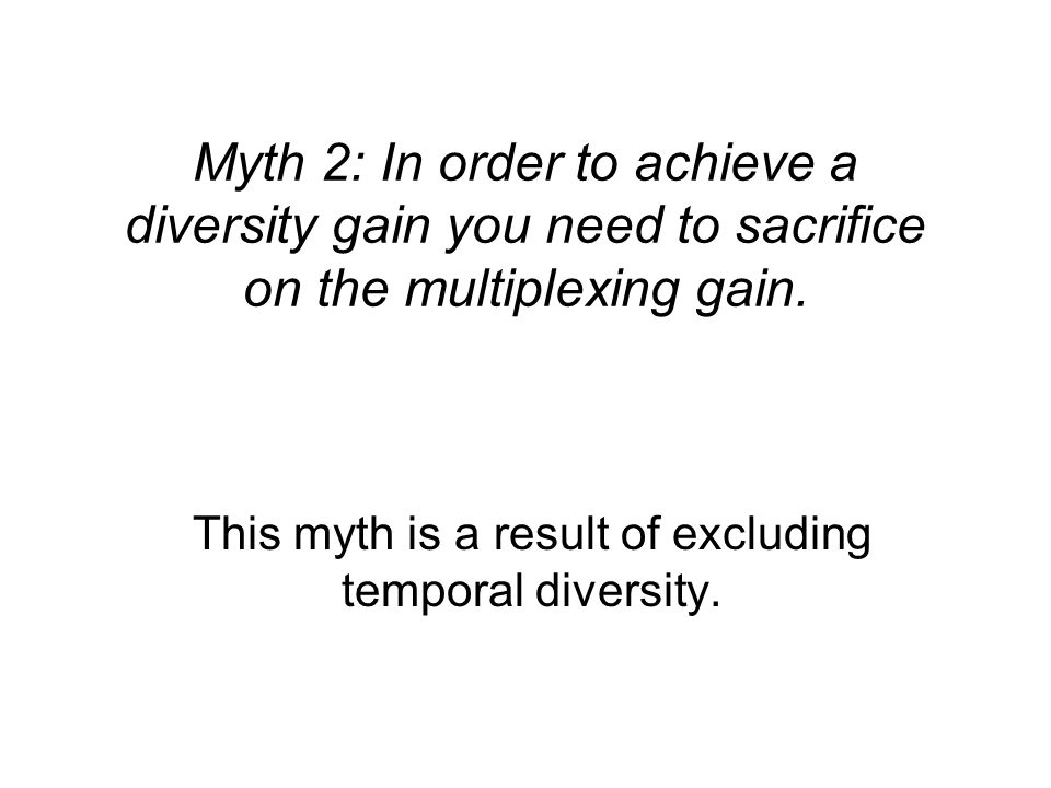 Myth 2: In order to achieve a diversity gain you need to sacrifice on the multiplexing gain. This myth is a result of excluding temporal diversity.