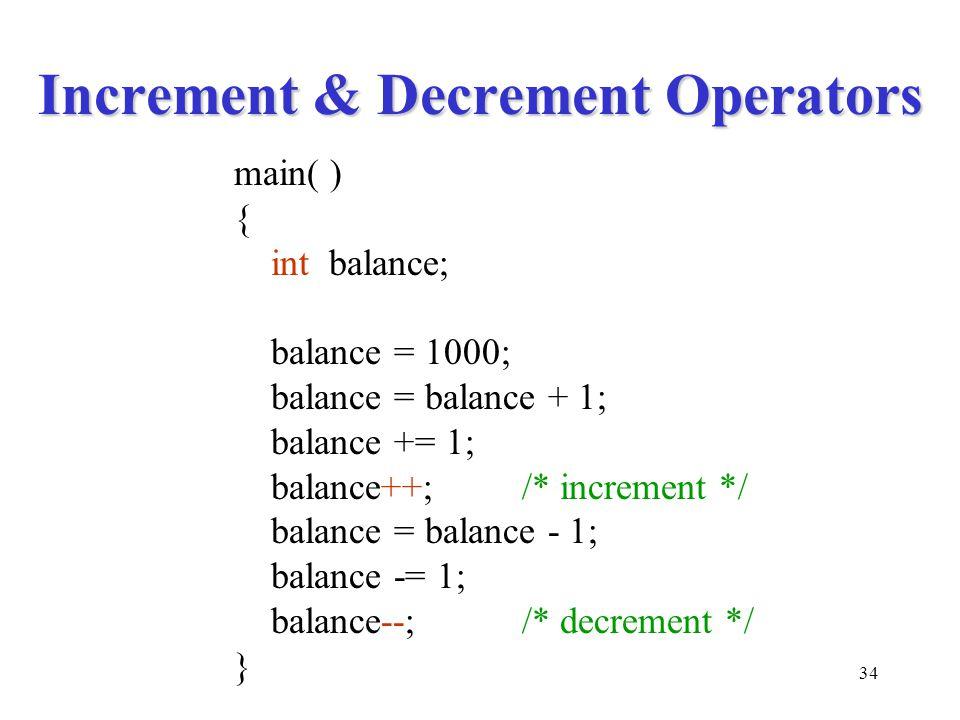 34 Increment & Decrement Operators main( ) { int balance; balance = 1000; balance = balance + 1; balance += 1; balance++;/* increment */ balance = balance - 1; balance -= 1; balance--;/* decrement */ }