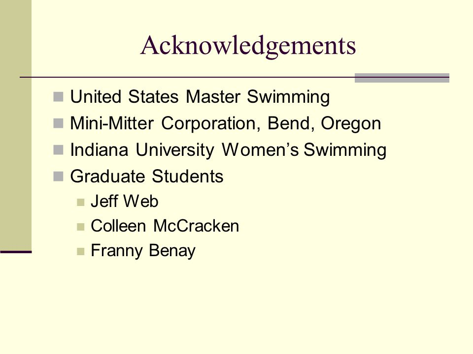 Acknowledgements United States Master Swimming Mini-Mitter Corporation, Bend, Oregon Indiana University Women's Swimming Graduate Students Jeff Web Colleen McCracken Franny Benay
