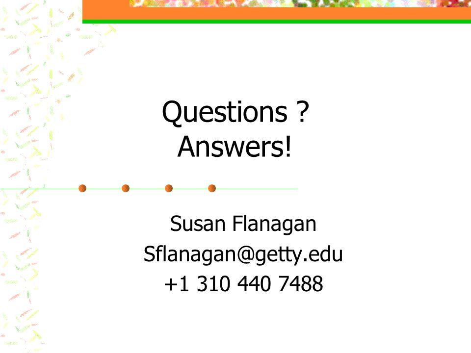 Questions ? Answers! Susan Flanagan Sflanagan@getty.edu +1 310 440 7488