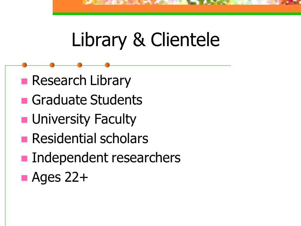 Library & Clientele Research Library Graduate Students University Faculty Residential scholars Independent researchers Ages 22+