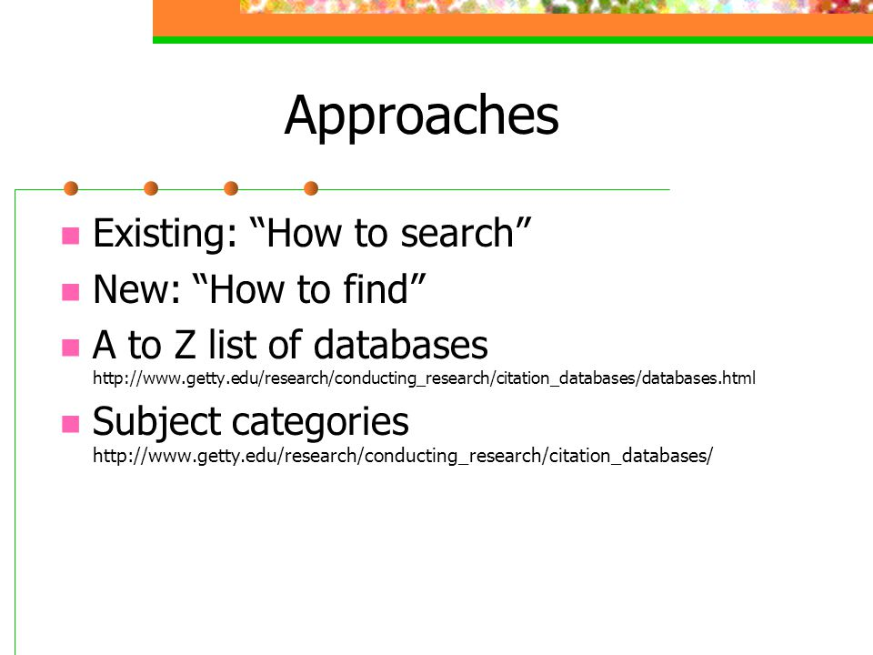 Approaches Existing: How to search New: How to find A to Z list of databases http://www.getty.edu/research/conducting_research/citation_databases/databases.html Subject categories http://www.getty.edu/research/conducting_research/citation_databases/