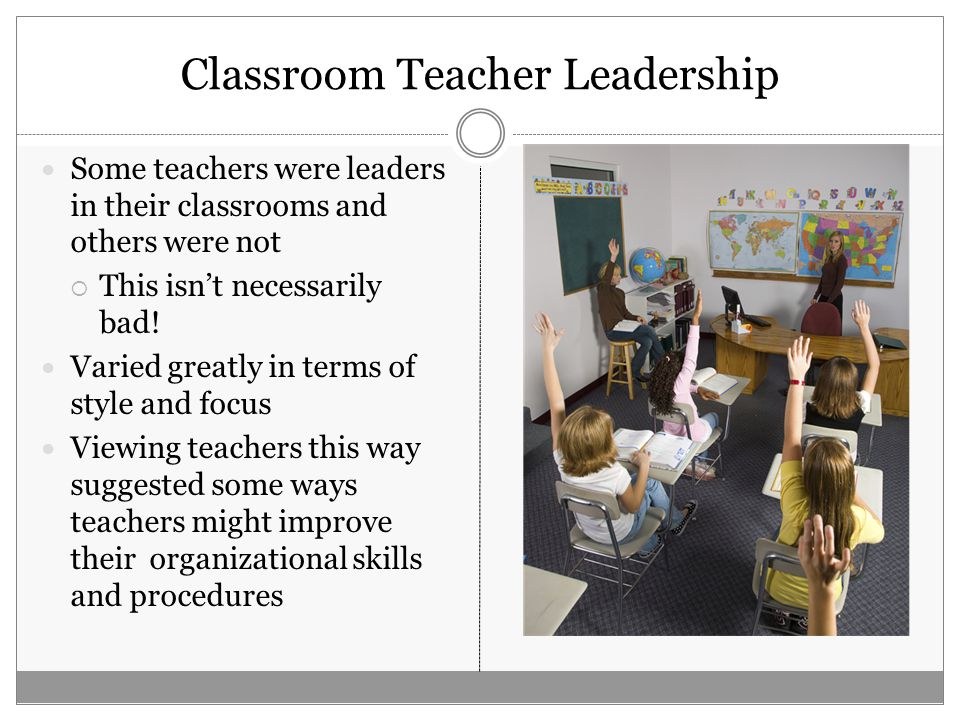 Classroom Teacher Leadership Some teachers were leaders in their classrooms and others were not  This isn't necessarily bad.