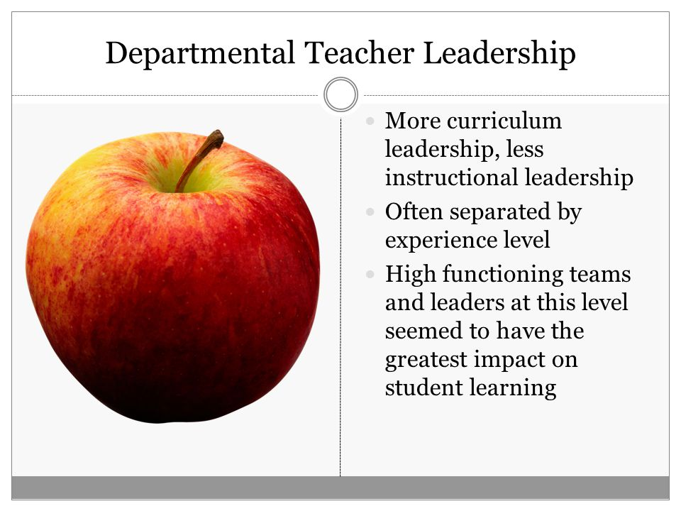 Departmental Teacher Leadership More curriculum leadership, less instructional leadership Often separated by experience level High functioning teams and leaders at this level seemed to have the greatest impact on student learning