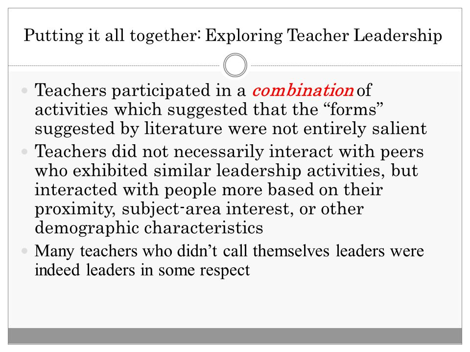 Putting it all together: Exploring Teacher Leadership Teachers participated in a combination of activities which suggested that the forms suggested by literature were not entirely salient Teachers did not necessarily interact with peers who exhibited similar leadership activities, but interacted with people more based on their proximity, subject-area interest, or other demographic characteristics Many teachers who didn't call themselves leaders were indeed leaders in some respect