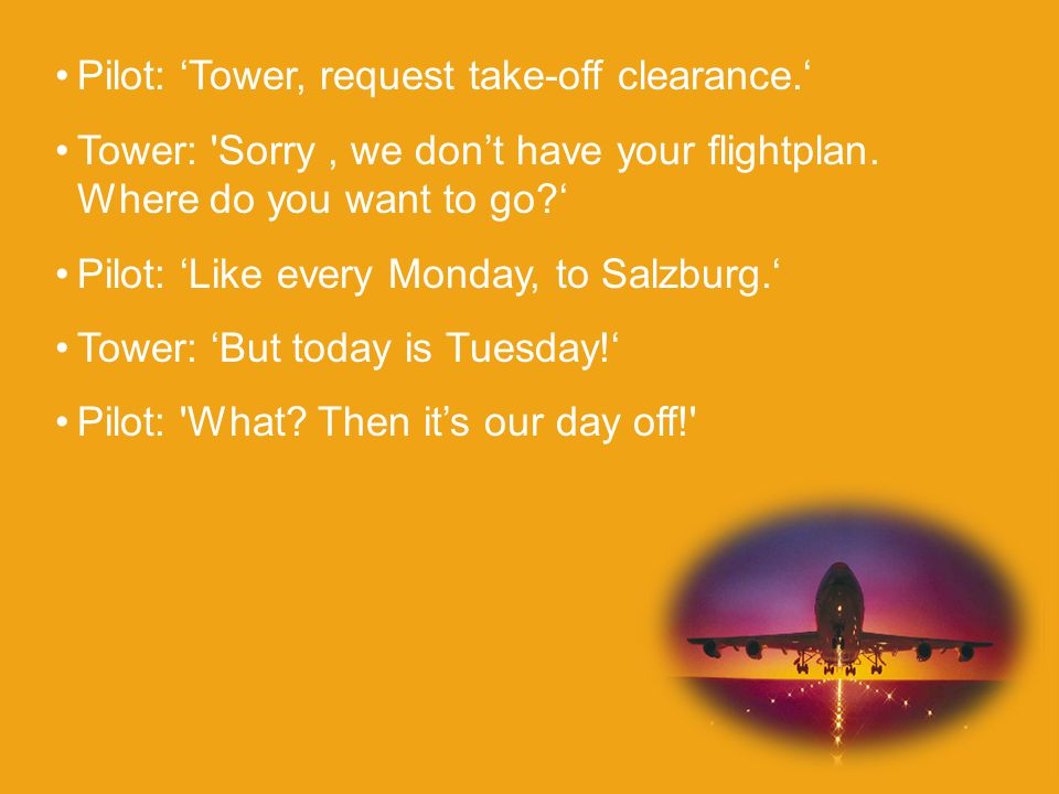 Pilot: 'Tower, request take-off clearance.' Tower: Sorry, we don't have your flightplan.