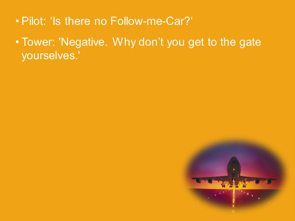 Pilot: 'Is there no Follow-me-Car ' Tower: Negative. Why don't you get to the gate yourselves.