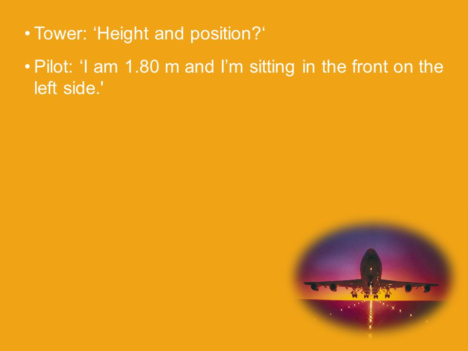 Tower: 'Height and position ' Pilot: 'I am 1.80 m and I'm sitting in the front on the left side.